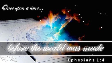 Once upon a time... before the world was made. Ephesians 1:4