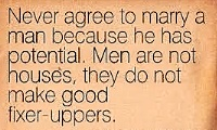 Never agree to marry a man because he has potential. Men are not houses, they do not make good fixer-uppers.