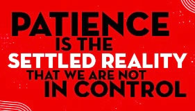 Patience is the settled reality that we are not in control